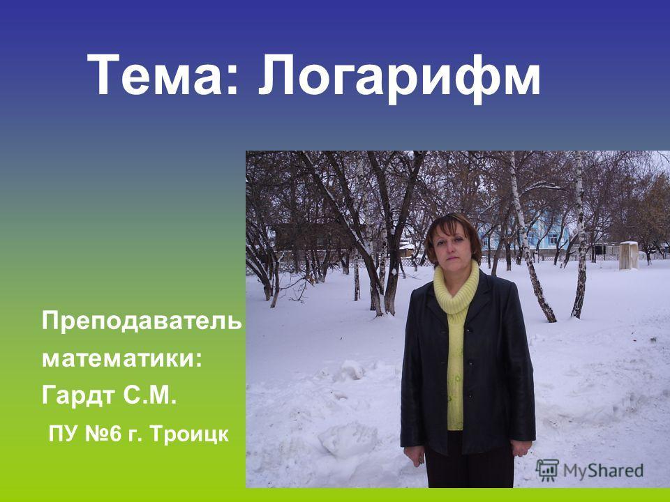 Тема: Логарифм Преподаватель математики: Гардт С.М. ПУ 6 г. Троицк