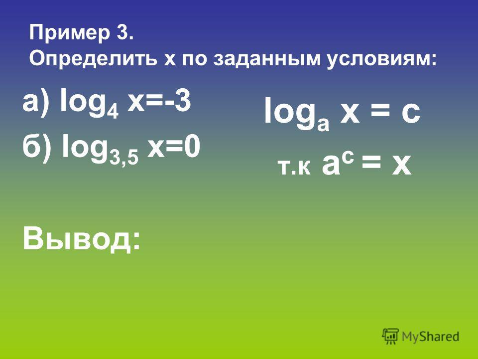 Пример 3. Определить x по заданным условиям: а) log 4 х=-3 б) log 3,5 х=0 Вывод: log a х = с т.к a с = x