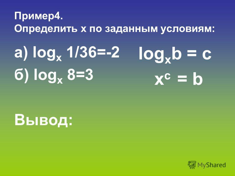 Пример 4. Определить х по заданным условиям: a) log х 1/36=-2 б) log х 8=3 Вывод: log х b = c x c = b