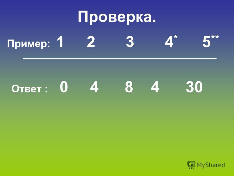 Проверка. Пример: 1 2 3 4 * 5 ** Ответ : 0 4 8 4 30