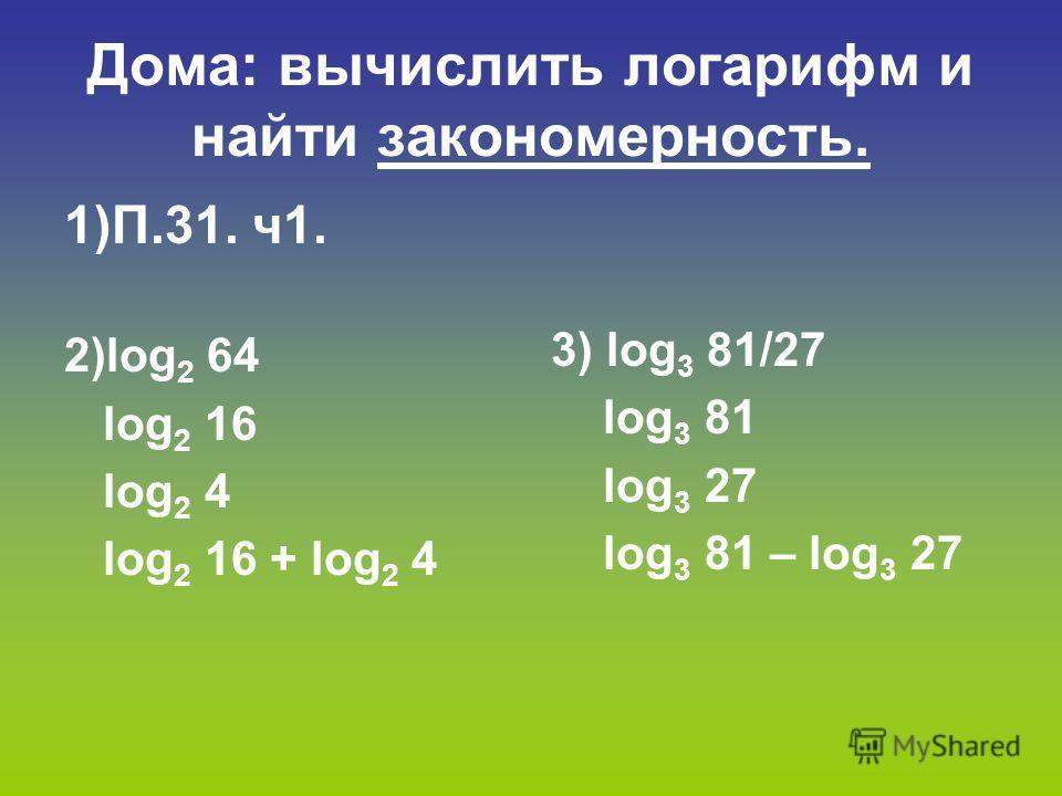 Дома: вычислить логарифм и найти закономерность. 1)П.31. ч 1. 2)log 2 64 log 2 16 log 2 4 log 2 16 + log 2 4 3) log 3 81/27 log 3 81 log 3 27 log 3 81 – log 3 27
