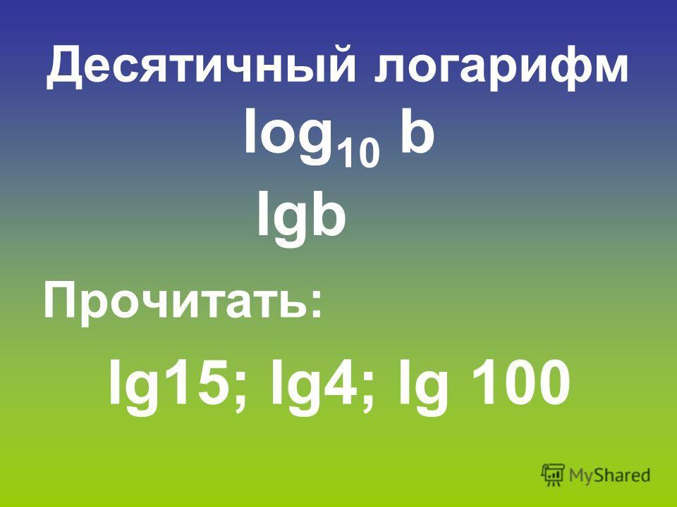 Десятичный логарифм log 10 b Прочитать: lg15; lg4; lg 100 lgb