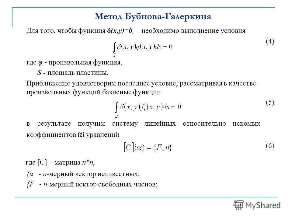 Метод Бубнова-Галеркина Для того, чтобы функция δ(х,у)=0, необходимо выполнение условия (4) где φ - произвольная функция, S - площадь пластины. Приближенно удовлетворим последнее условие, рассматривая в качестве произвольных функций базисные функции