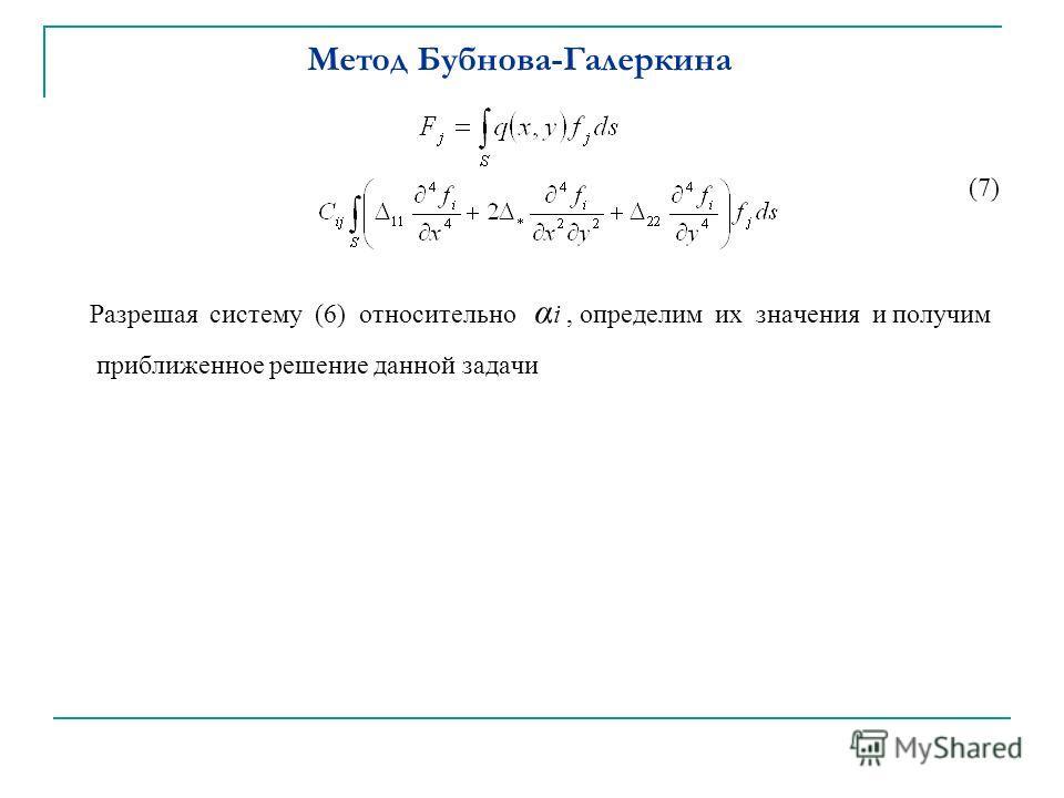 Метод Бубнова-Галеркина (7) Разрешая систему (6) относительно α i, определим их значения и получим приближенное решение данной задачи