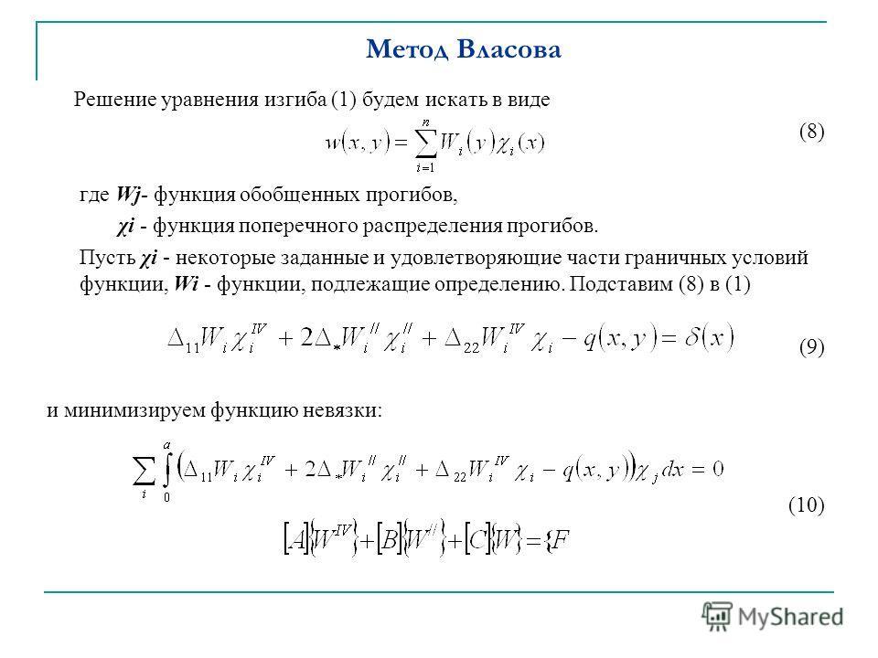 Метод Власова Решение уравнения изгиба (1) будем искать в виде (8) где Wj- функция обобщенных прогибов, χi - функция поперечного распределения прогибов. Пусть χi - некоторые заданные и удовлетворяющие части граничных условий функции, Wi - функции, по