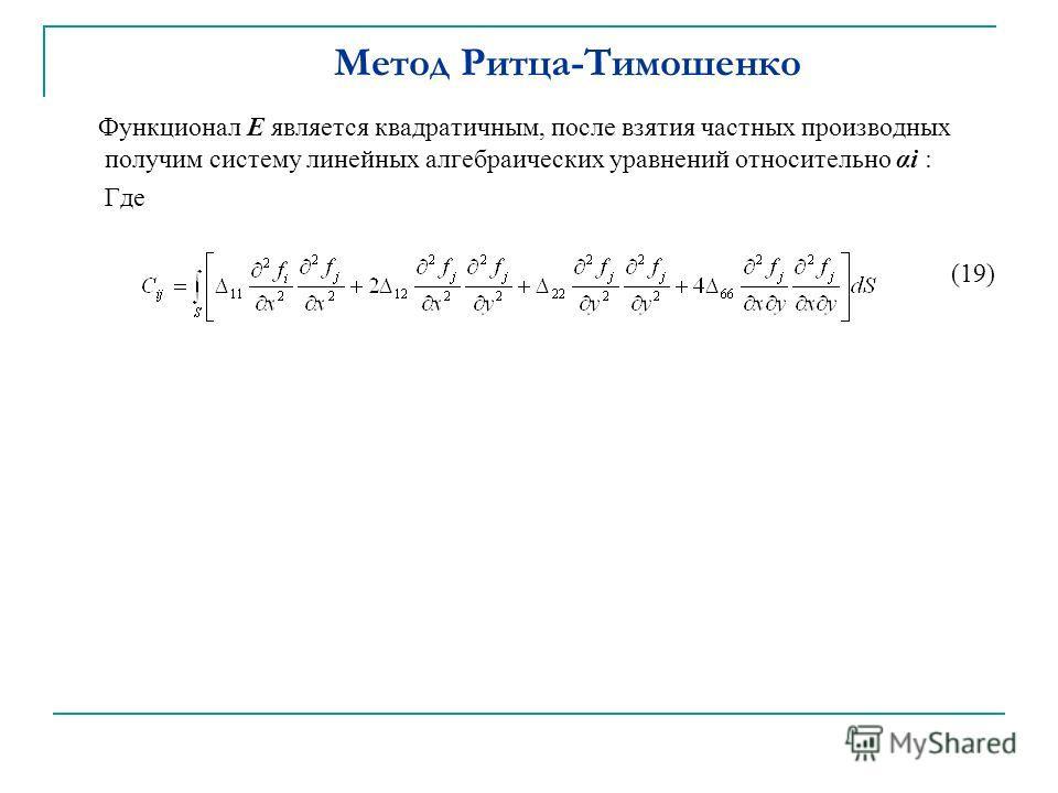 Метод Ритца-Тимошенко Функционал Е является квадратичным, после взятия частных производных получим систему линейных алгебраических уравнений относительно αi : Где (19)