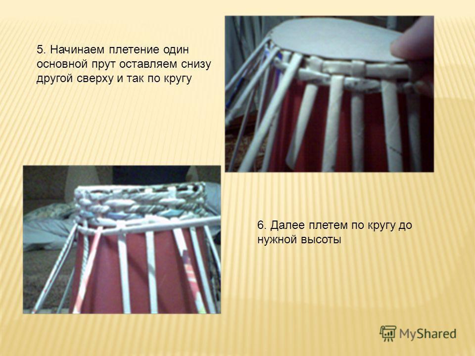5. Начинаем плетение один основной прут оставляем снизу другой сверху и так по кругу 6. Далее плетем по кругу до нужной высоты