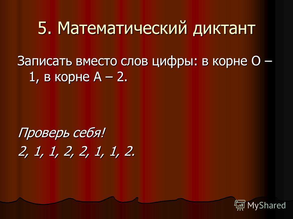 5. Математический диктант Записать вместо слов цифры: в корне О – 1, в корне А – 2. Проверь себя! 2, 1, 1, 2, 2, 1, 1, 2.