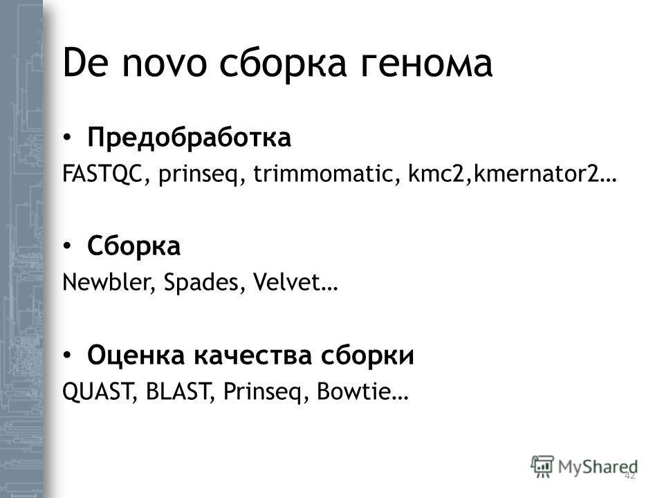 De novo сборка генома Предобработка FASTQC, prinseq, trimmomatic, kmc2,kmernator2… Сборка Newbler, Spades, Velvet… Оценка качества сборки QUAST, BLAST, Prinseq, Bowtie… 42