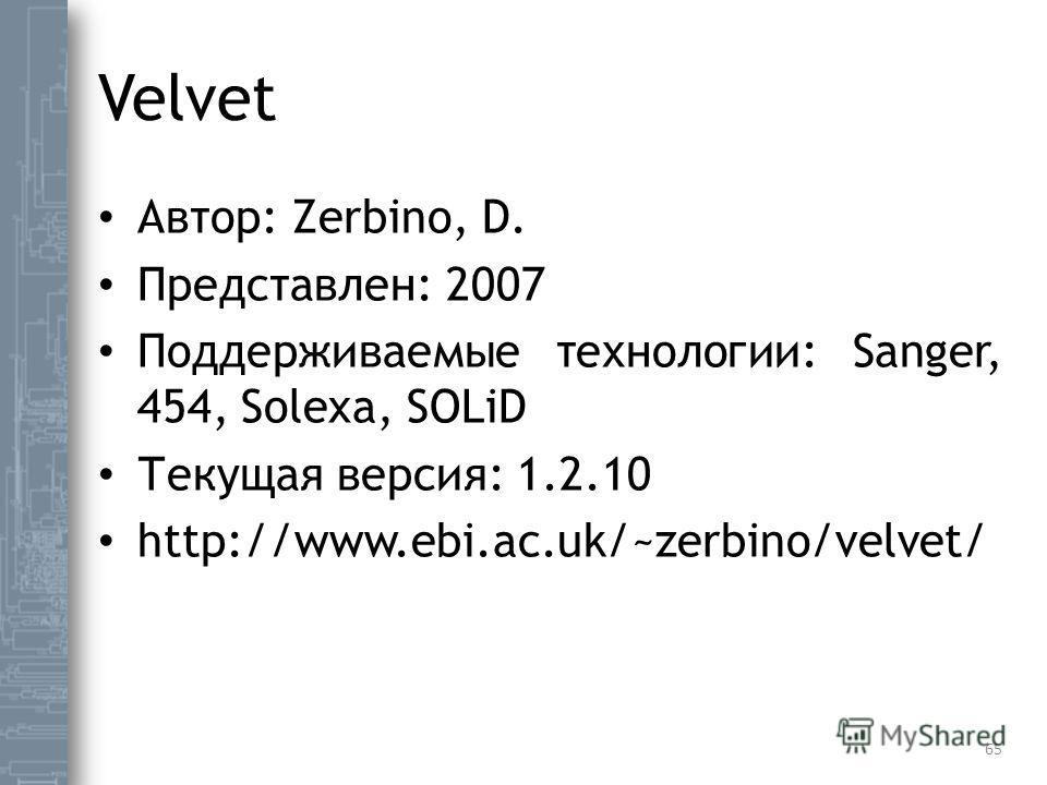 Velvet Автор: Zerbino, D. Представлен: 2007 Поддерживаемые технологии: Sanger, 454, Solexa, SOLiD Текущая версия: 1.2.10 http://www.ebi.ac.uk/~zerbino/velvet/ 65