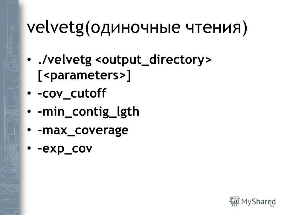 velvetg(одиночные чтения)./velvetg [ ] -cov_cutoff -min_contig_lgth -max_coverage -exp_cov 68