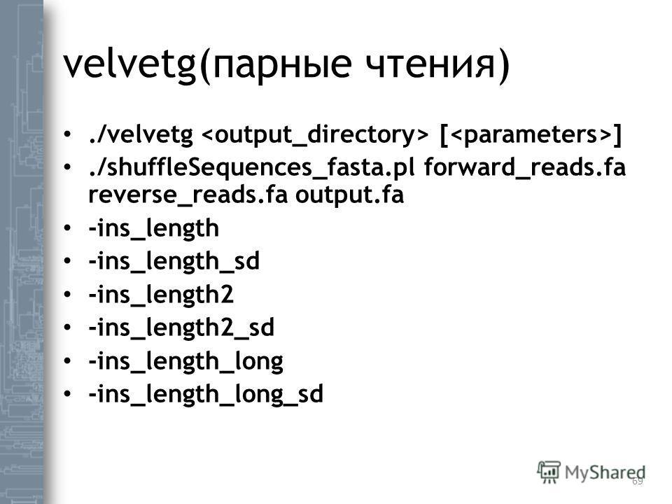 velvetg(парные чтения)./velvetg [ ]./shuffleSequences_fasta.pl forward_reads.fa reverse_reads.fa output.fa -ins_length -ins_length_sd -ins_length2 -ins_length2_sd -ins_length_long -ins_length_long_sd 69
