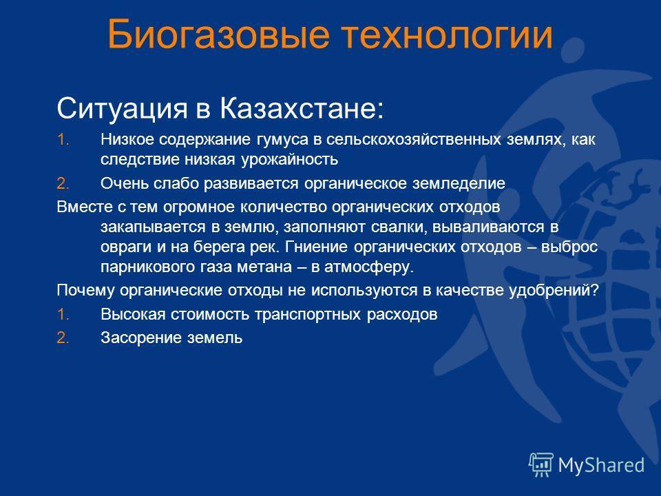 Биогазовые технологии Ситуация в Казахстане: 1. 1. Низкое содержание гумуса в сельскохозяйственных землях, как следствие низкая урожайность 2. 2. Очень слабо развивается органическое земледелие Вместе с тем огромное количество органических отходов за