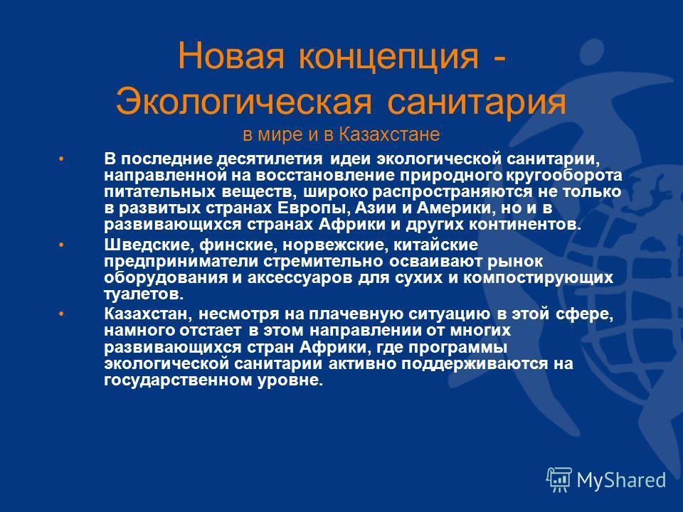 Новая концепция - Экологическая санитария в мире и в Казахстане В последние десятилетия идеи экологической санитарии, направленной на восстановление природного кругооборота питательных веществ, широко распространяются не только в развитых странах Евр