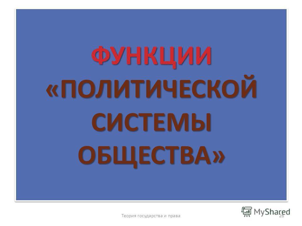 ФУНКЦИИ «ПОЛИТИЧЕСКОЙ СИСТЕМЫ ОБЩЕСТВА» Теория государства и права 26