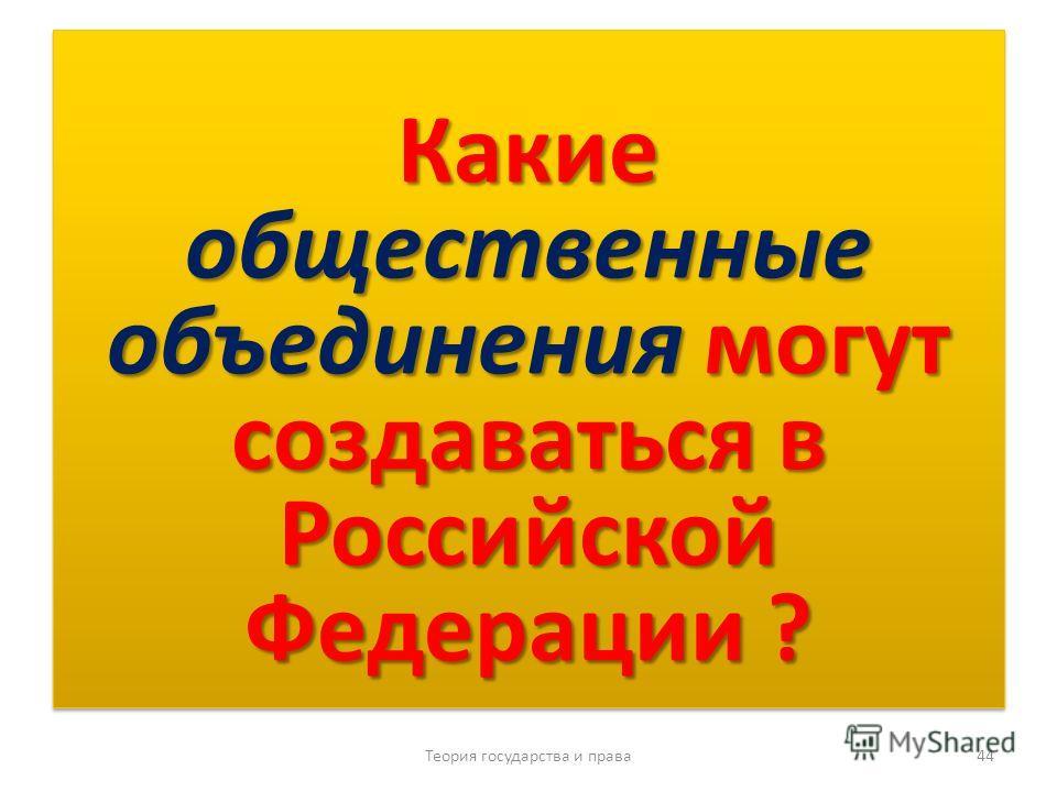 Какие общественные объединения могут создаваться в Российской Федерации ? Теория государства и права 44