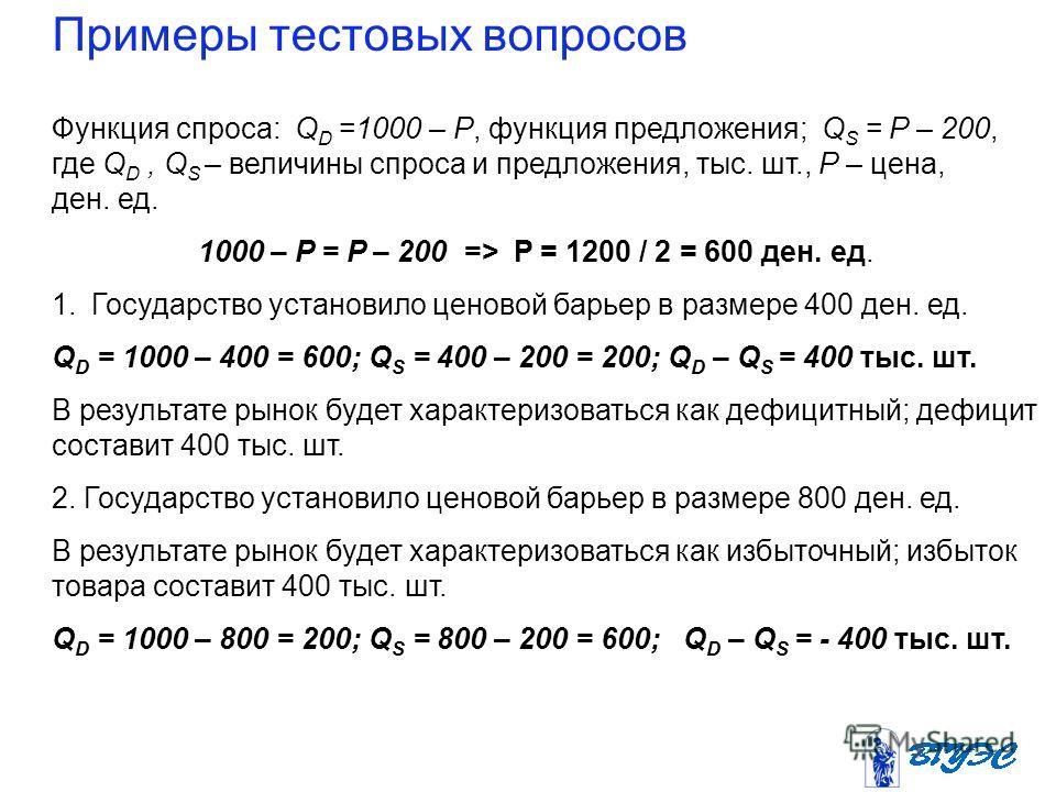 Примеры тестовых вопросов Функция спроса: Q D =1000 – P, функция предложения; Q S = P – 200, где Q D, Q S – величины спроса и предложения, тыс. шт., Р – цена, ден. ед. 1000 – P = P – 200 => Р = 1200 / 2 = 600 ден. ед. 1. Государство установило ценово