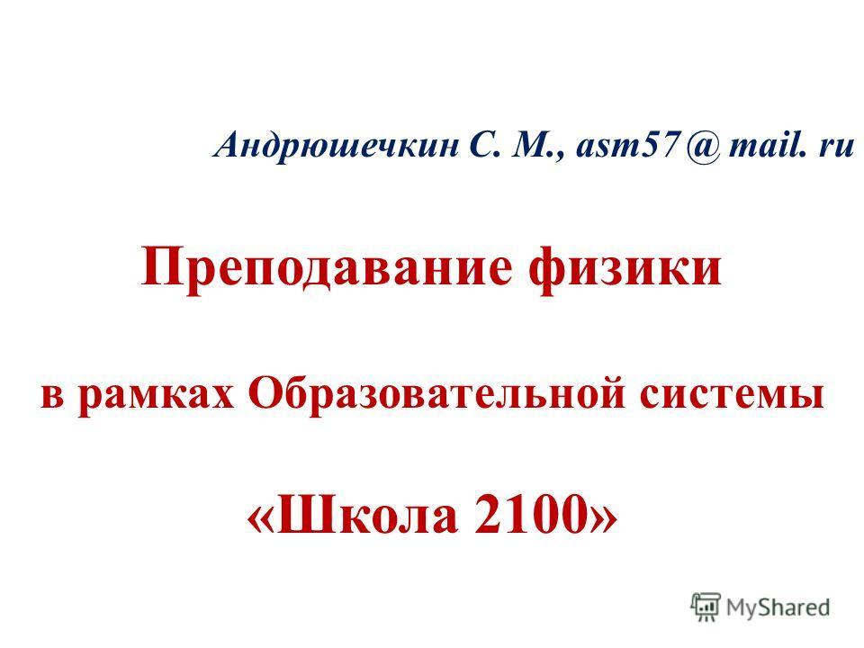 Андрюшечкин С. М., asm57 @ mail. ru Преподавание физики в рамках Образовательной системы «Школа 2100»