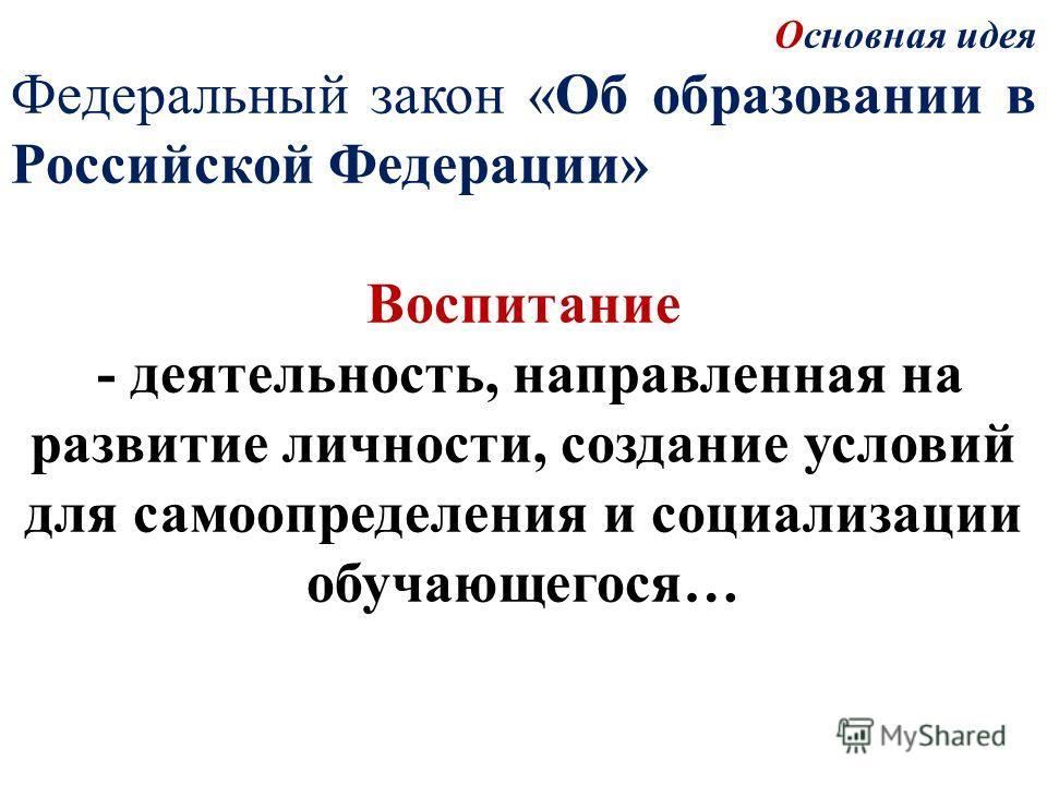 Основная идея Федеральный закон «Об образовании в Российской Федерации» Воспитание - деятельность, направленная на развитие личности, создание условий для самоопределения и социализации обучающегося…
