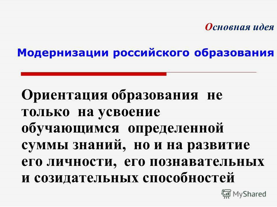 Основная идея Модернизации российского образования Ориентация образования не только на усвоение обучающимся определенной суммы знаний, но и на развитие его личности, его познавательных и созидательных способностей