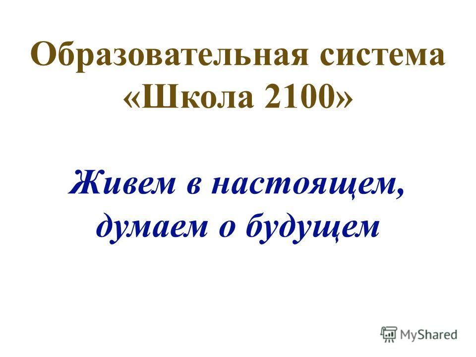 Образовательная система «Школа 2100» Живем в настоящем, думаем о будущем