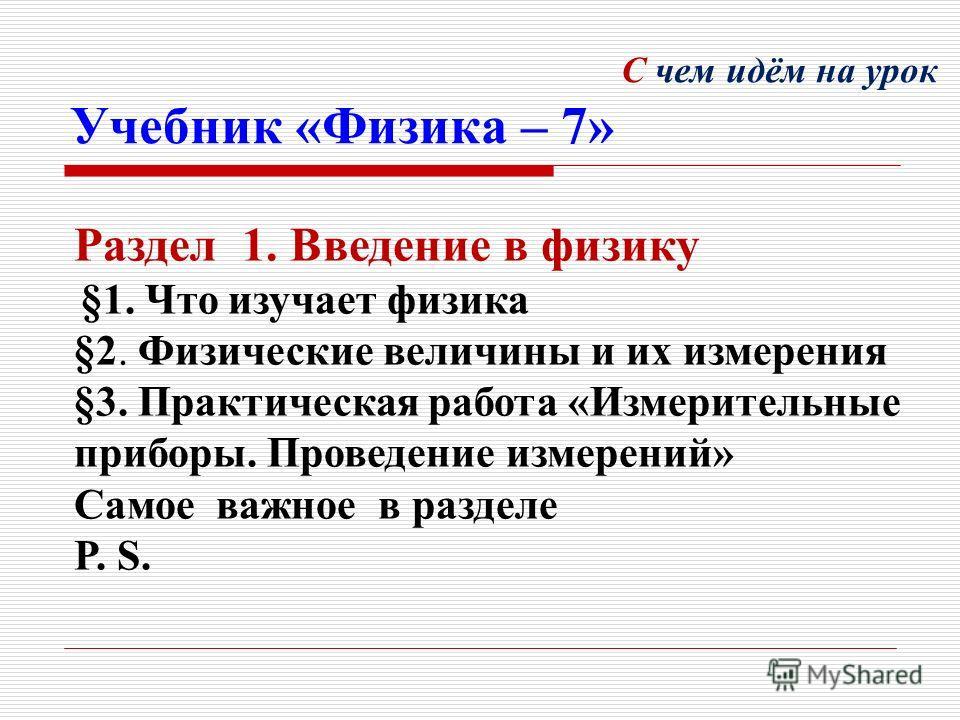 С чем идём на урок Учебник «Физика – 7» Раздел 1. Введение в физику §1. Что изучает физика §2. Физические величины и их измерения §3. Практическая работа «Измерительные приборы. Проведение измерений» Самое важное в разделе P. S.