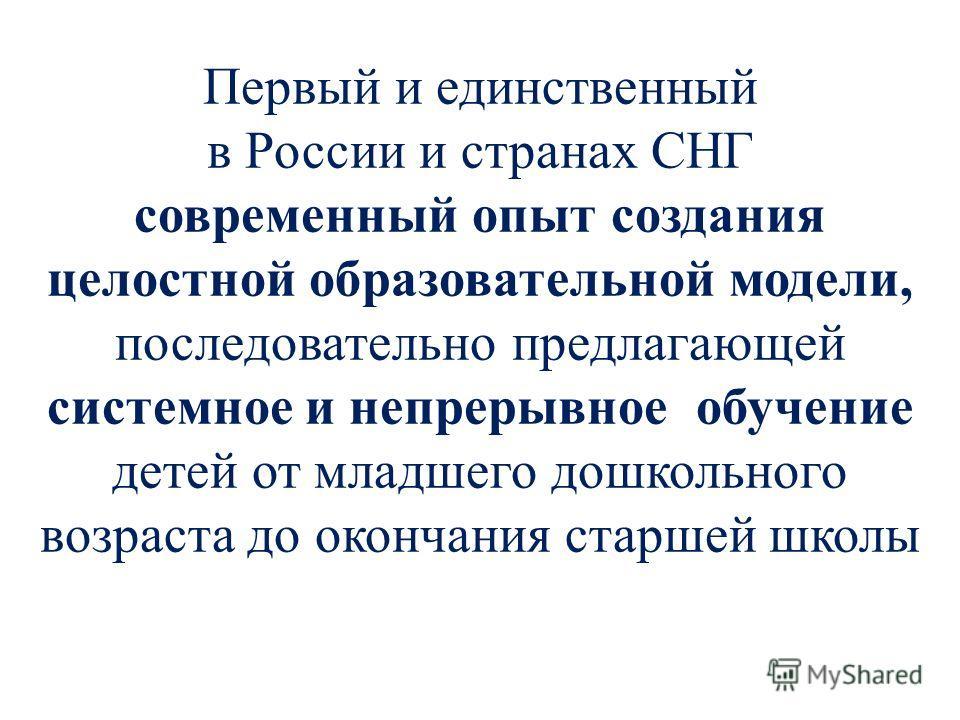 Первый и единственный в России и странах СНГ современный опыт создания целостной образовательной модели, последовательно предлагающей системное и непрерывное обучение детей от младшего дошкольного возраста до окончания старшей школы