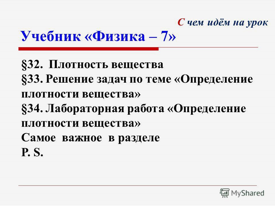Учебник «Физика – 7» §32. Плотность вещества §33. Решение задач по теме «Определение плотности вещества» §34. Лабораторная работа «Определение плотности вещества» Самое важное в разделе P. S. С чем идём на урок