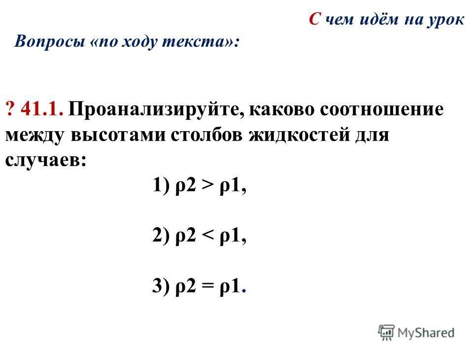 С чем идём на урок Вопросы «по ходу текста»: ? 41.1. Проанализируйте, каково соотношение между высотами столбов жидкостей для случаев: 1) ρ2 > ρ1, 2) ρ2 < ρ1, 3) ρ2 = ρ1.