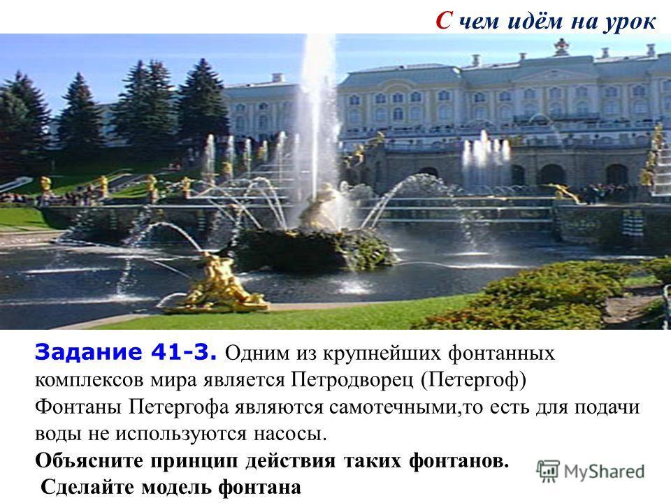 Задание 41-3. Одним из крупнейших фонтанных комплексов мира является Петродворец (Петергоф) Фонтаны Петергофа являются самотечными,то есть для подачи воды не используются насосы. Объясните принцип действия таких фонтанов. Сделайте модель фонтана С че
