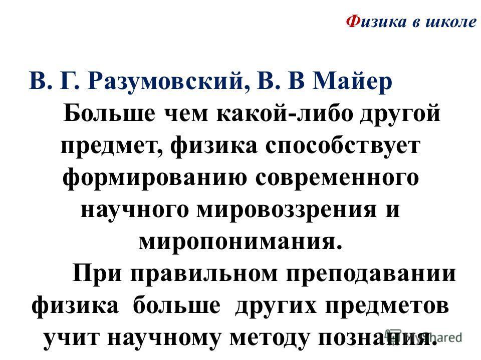 Физика в школе В. Г. Разумовский, В. В Майер Больше чем какой-либо другой предмет, физика способствует формированию современного научного мировоззрения и миропонимания. При правильном преподавании физика больше других предметов учит научному методу п