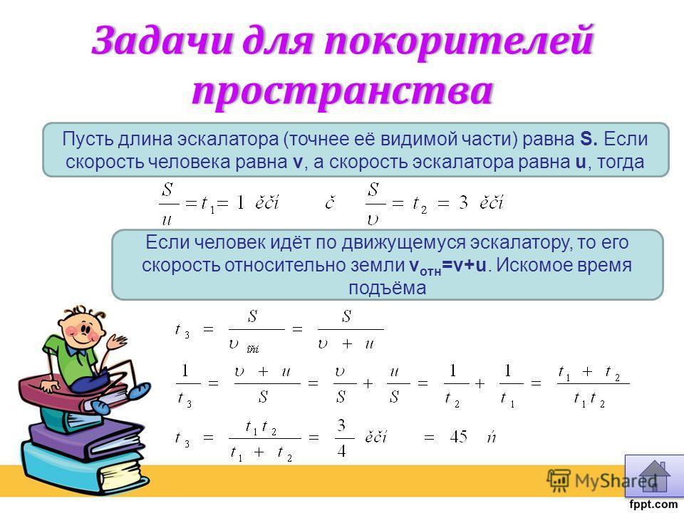 Задачи для покорителей пространства Пусть длина эскалатора (точнее её видимой части) равна S. Если скорость человека равна v, а скорость эскалатора равна u, тогда Если человек идёт по движущемуся эскалатору, то его скорость относительно земли v отн =