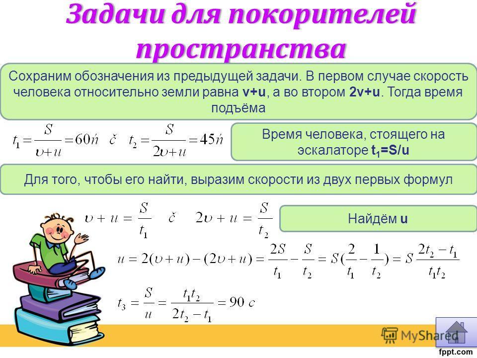 Задачи для покорителей пространства Сохраним обозначения из предыдущей задачи. В первом случае скорость человека относительно земли равна v+u, а во втором 2v+u. Тогда время подъёма Время человека, стоящего на эскалаторе t 1 =S/u Для того, чтобы его н