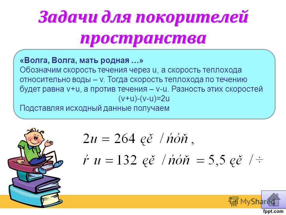 Задачи для покорителей пространства «Волга, Волга, мать родная …» Обозначим скорость течения через u, а скорость теплохода относительно воды – v. Тогда скорость теплохода по течению будет равна v+u, а против течения – v-u. Разность этих скоростей (v+