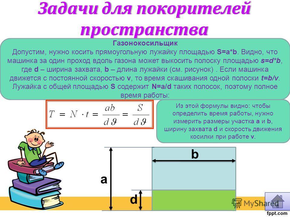 Задачи для покорителей пространства Газонокосильщик Допустим, нужно косить прямоугольную лужайку площадью S=a*b. Видно, что машинка за один проход вдоль газона может выкосить полоску площадью s=d*b, где d – ширина захвата, b – длина лужайки (см. рису