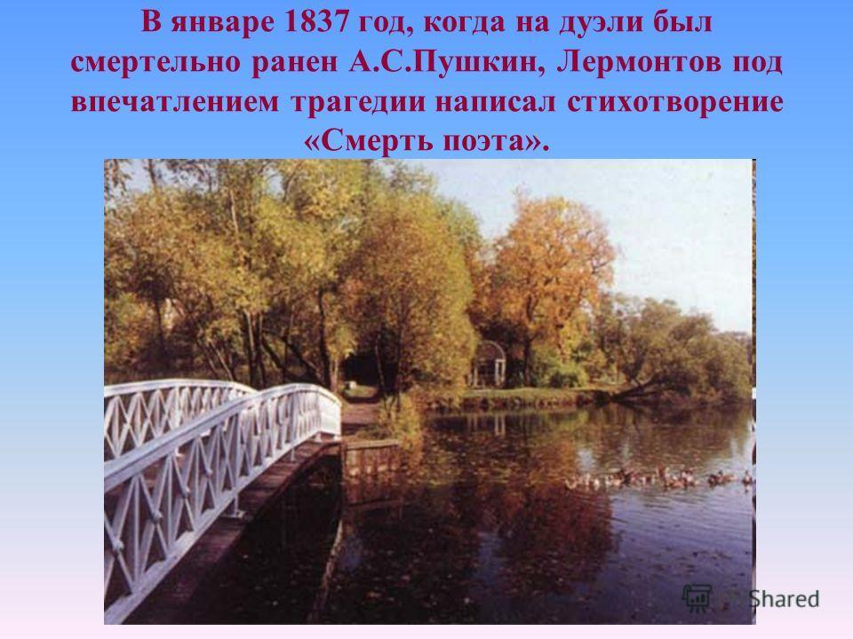 В январе 1837 год, когда на дуэли был смертельно ранен А.С.Пушкин, Лермонтов под впечатлением трагедии написал стихотворение «Смерть поэта».