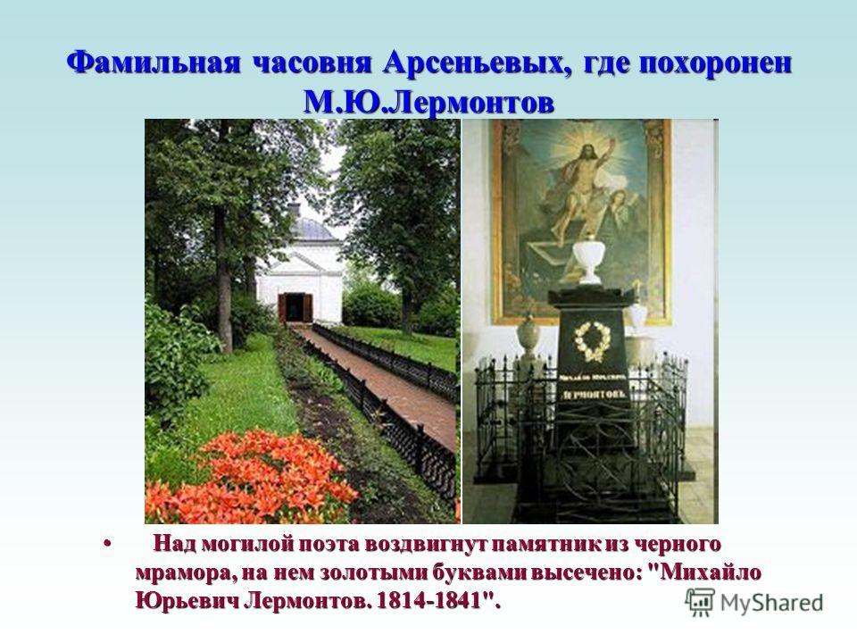 Фамильная часовня Арсеньевых, где похоронен М.Ю.Лермонтов Над могилой поэта воздвигнут памятник из черного мрамора, на нем золотыми буквами высечено:
