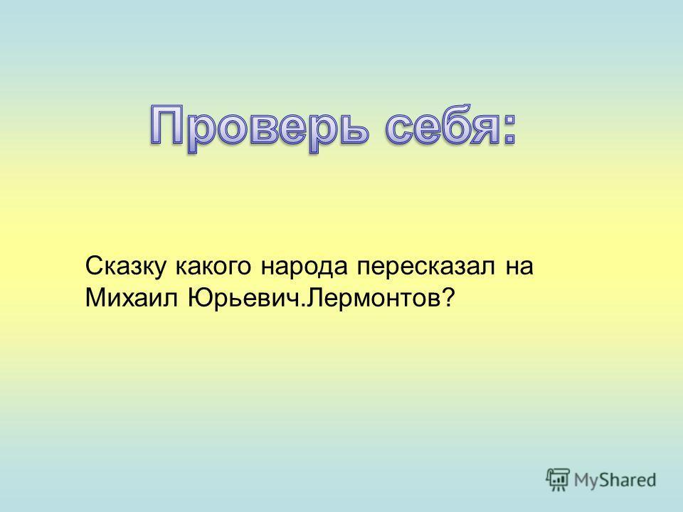 Сказку какого народа пересказал на Михаил Юрьевич.Лермонтов?