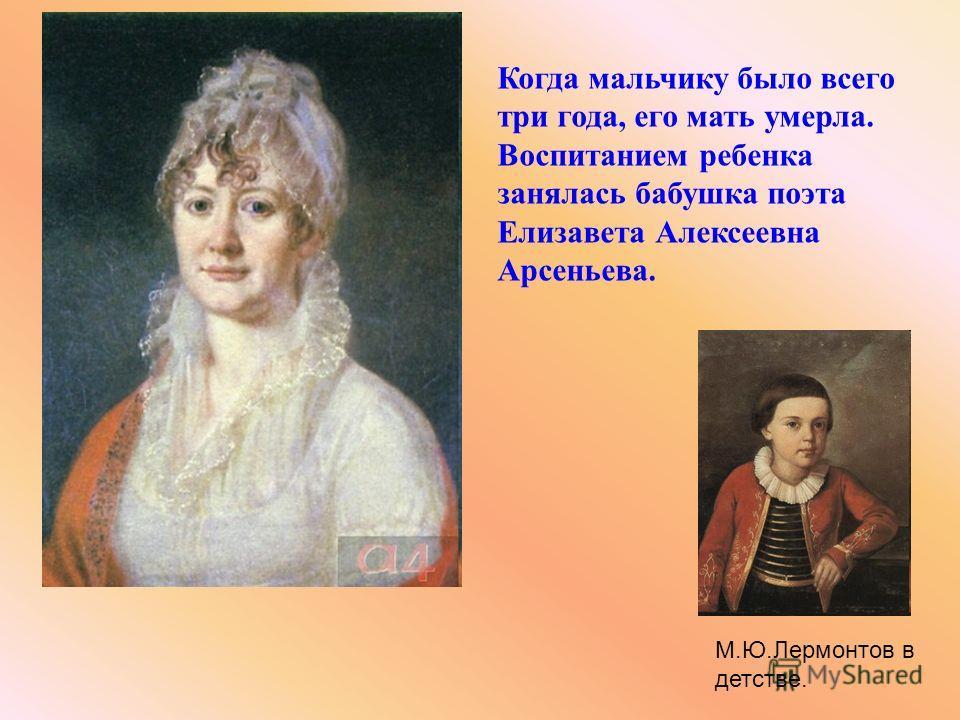 Когда мальчику было всего три года, его мать умерла. Воспитанием ребенка занялась бабушка поэта Елизавета Алексеевна Арсеньева. М.Ю.Лермонтов в детстве.