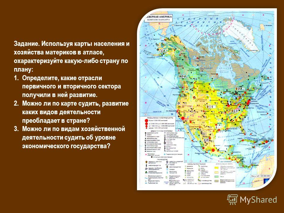 Задание. Используя карты населения и хозяйства материков в атласе, охарактеризуйте какую-либо страну по плану: 1.Определите, какие отрасли первичного и вторичного сектора получили в ней развитие. 2. Можно ли по карте судить, развитие каких видов деят