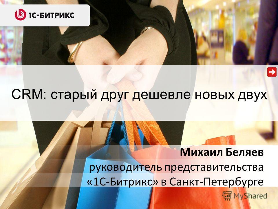CRM: старый друг дешевле новых двух Михаил Беляев руководитель представительства «1С-Битрикс» в Санкт-Петербурге