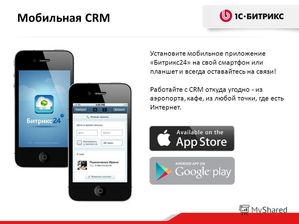 Мобильная CRM Установите мобильное приложение «Битрикс 24» на свой смартфон или планшет и всегда оставайтесь на связи! Работайте с CRM откуда угодно - из аэропорта, кафе, из любой точки, где есть Интернет.