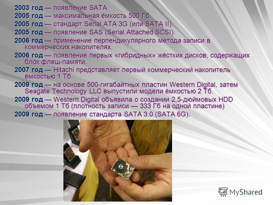 2003 год появление SATA. 2005 год максимальная ёмкость 500 Гб. 2005 год стандарт Serial ATA 3G (или SATA II). 2005 год появление SAS (Serial Attached SCSI). 2006 год применение перпендикулярного метода записи в коммерческих накопителях. 2006 год появ