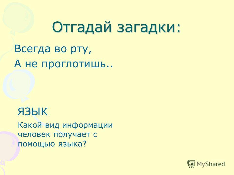 Отгадай загадки: Всегда во рту, А не проглотишь.. ЯЗЫК Какой вид информации человек получает с помощью языка?