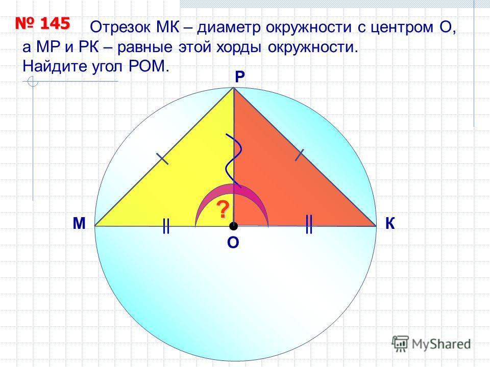 Отрезок МК – диаметр окружности с центром О, а МР и РК – равные этой хорды окружности. Найдите угол РОМ. Р 145 145 O МК ?