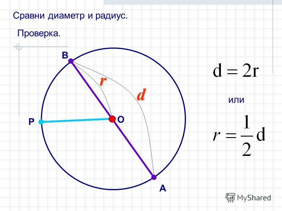 Сравни диаметр и радиус. В А P O Проверка. или r d