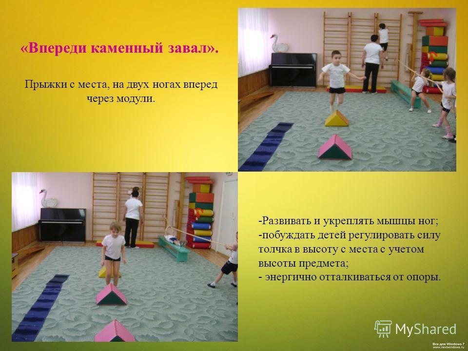 «Впереди каменный завал». Прыжки с места, на двух ногах вперед через модули. -Развивать и укреплять мышцы ног; -побуждать детей регулировать силу толчка в высоту с места с учетом высоты предмета; - энергично отталкиваться от опоры.