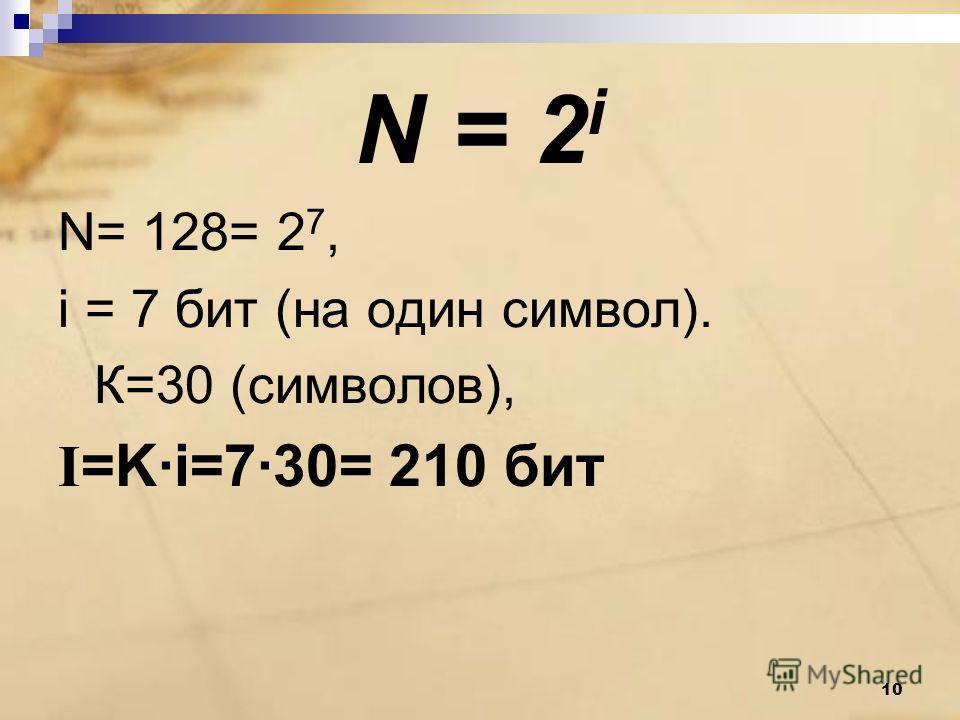 N = 2 i N= 128= 2 7, i = 7 бит (на один символ). К=30 (символов), I =K·i=7·30= 210 бит 10