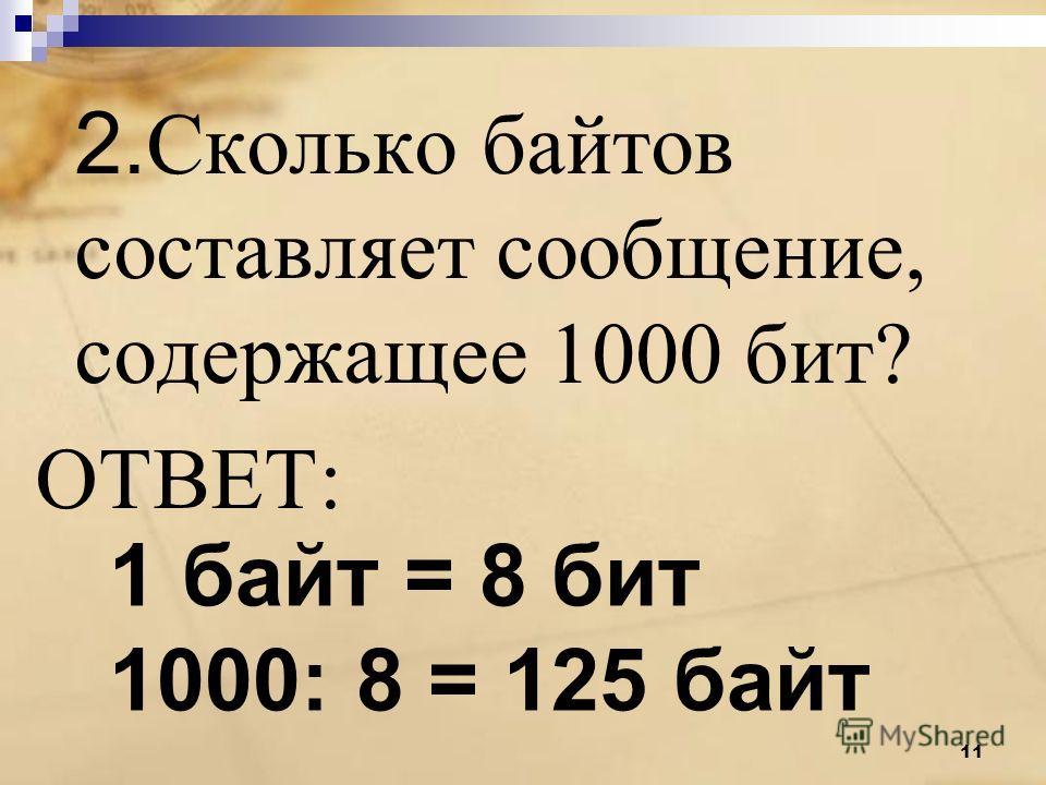 2. Сколько байтов составляет сообщение, содержащее 1000 бит? ОТВЕТ: 1 байт = 8 бит 1000: 8 = 125 байт 11
