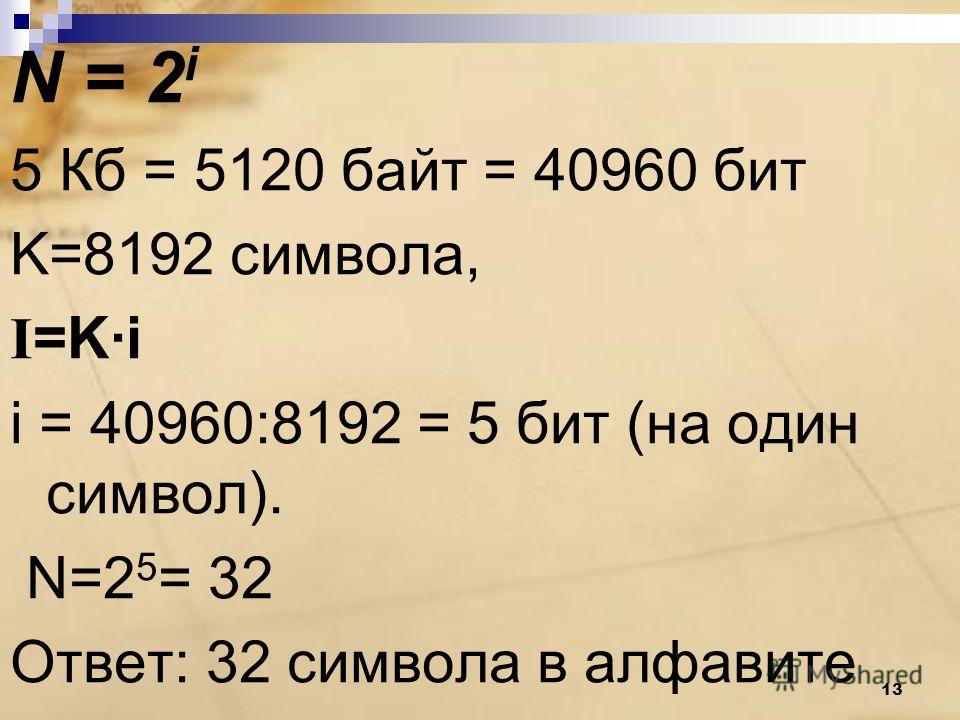 N = 2 i 5 Кб = 5120 байт = 40960 бит K=8192 символа, I =K·i i = 40960:8192 = 5 бит (на один символ). N=2 5 = 32 Ответ: 32 символа в алфавите 13